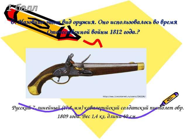 6. Назовите этот вид оружия. Оно использовалось во время Отечественной войны...