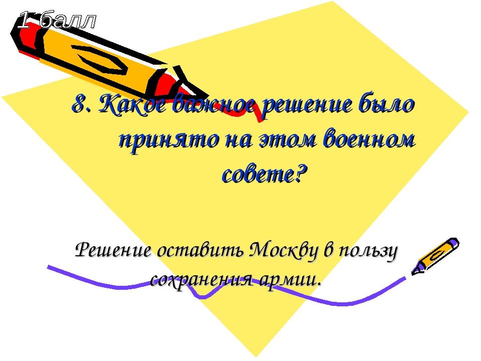 8. Какое важное решение было принято на этом военном совете? Решение оставить...