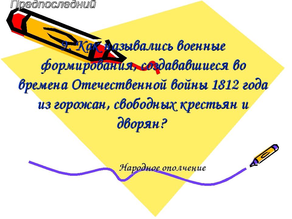 9. Как назывались военные формирования, создававшиеся во времена Отечественно...