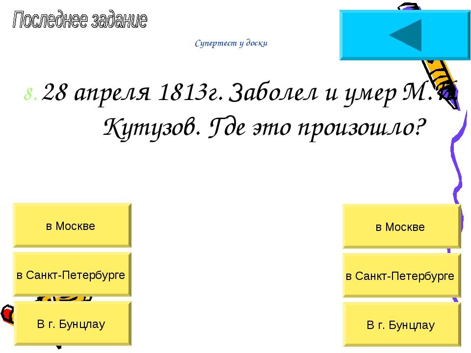 Супертест у доски 8. 28 апреля 1813г. Заболел и умер М.И. Кутузов. Где это пр...