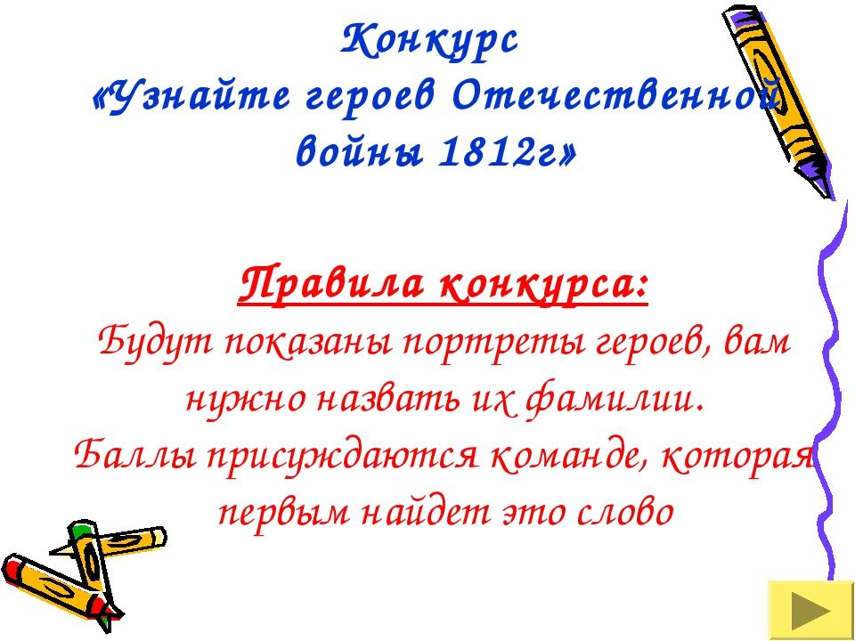 Конкурс «Узнайте героев Отечественной войны 1812г» Правила конкурса: Будут по...