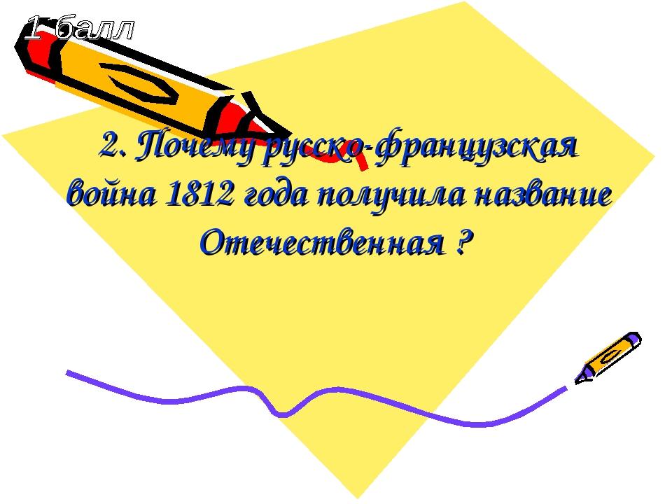 2. Почему русско-французская война 1812 года получила название Отечественная ?