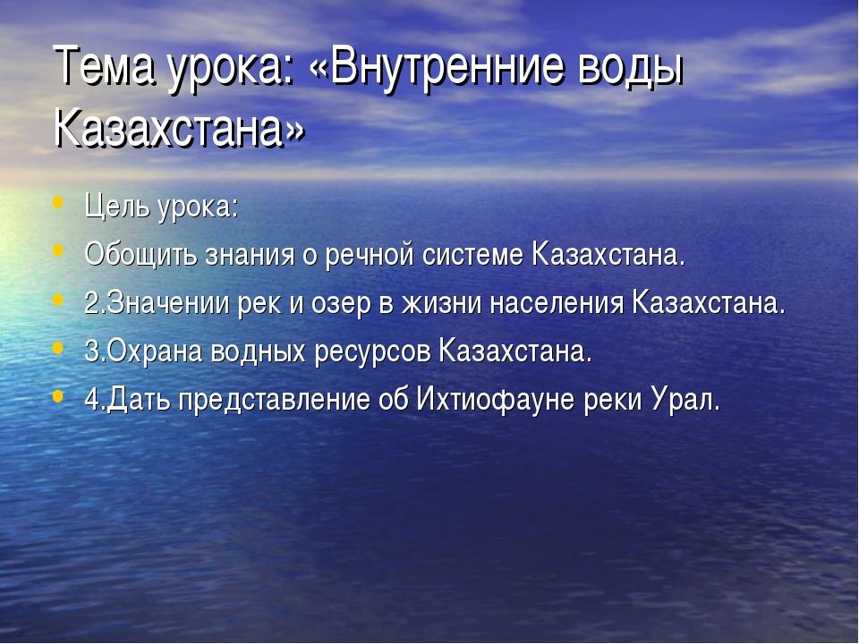 Тема урока: «Внутренние воды Казахстана» Цель урока: Обощить знания о речной...