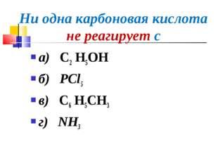 Ни одна карбоновая кислота не реагирует с а) С2 Н5OH б) PCl5 в) С6 Н5CH3 г) NH3