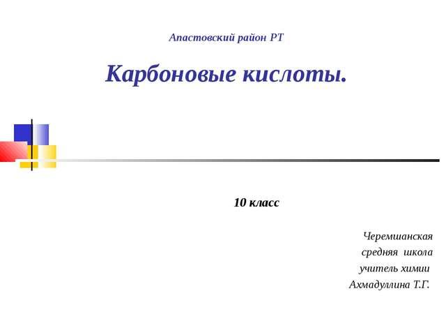 Апастовский район РТ Карбоновые кислоты. 10 класс Черемшанская средняя школа...