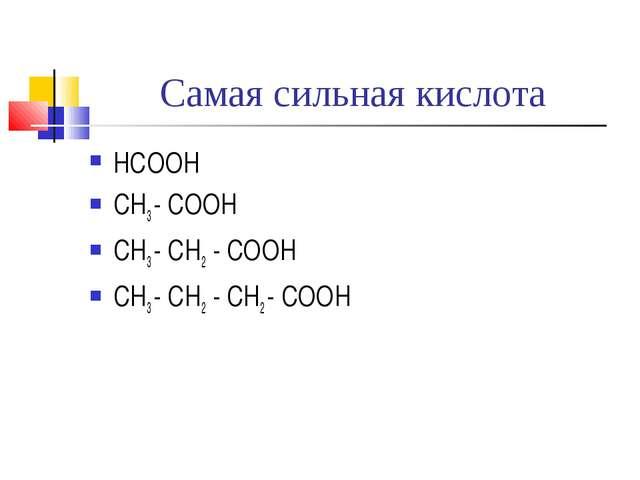 Самая сильная кислота НСООН CH3 - COOH CH3 - CH2 - COOH CH3 - CH2 - CH2 - COOH