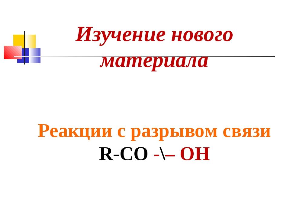 Изучение нового материала Реакции с разрывом связи R-СO -\– ОН