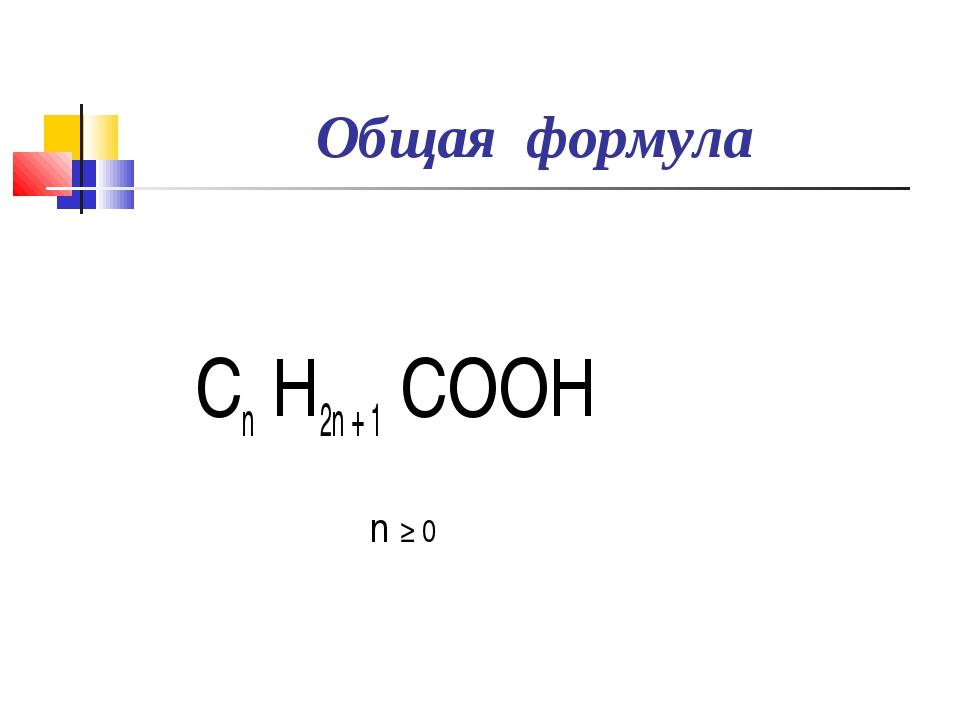 Общая формула Сn Н2n + 1 СООН n ≥ 0