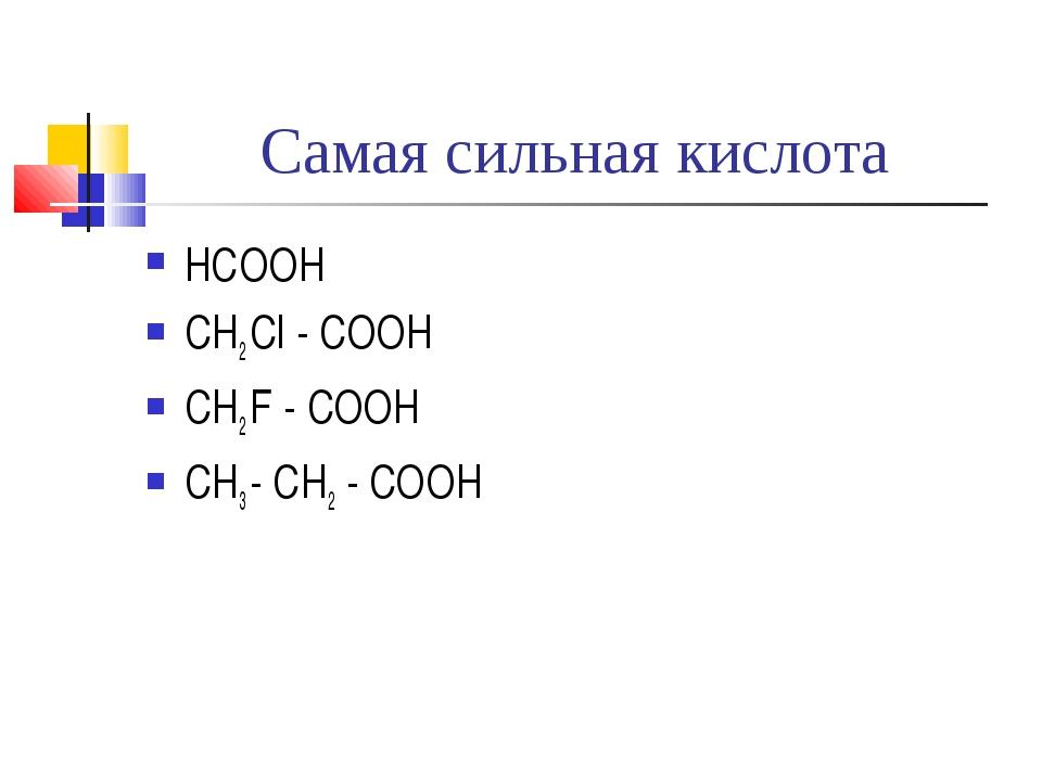 Самая сильная кислота НСООН CH2 Cl - COOH CH2 F - COOH CH3 - CH2 - COOH