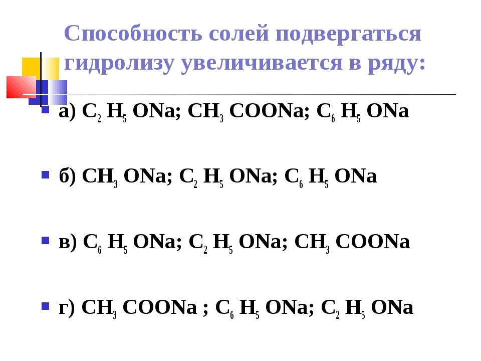 Способность солей подвергаться гидролизу увеличивается в ряду: а) С2 Н5 ONa;...