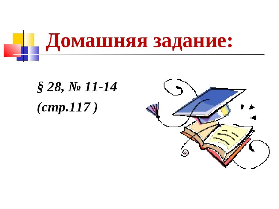 Домашняя задание: § 28, № 11-14 (стр.117 )