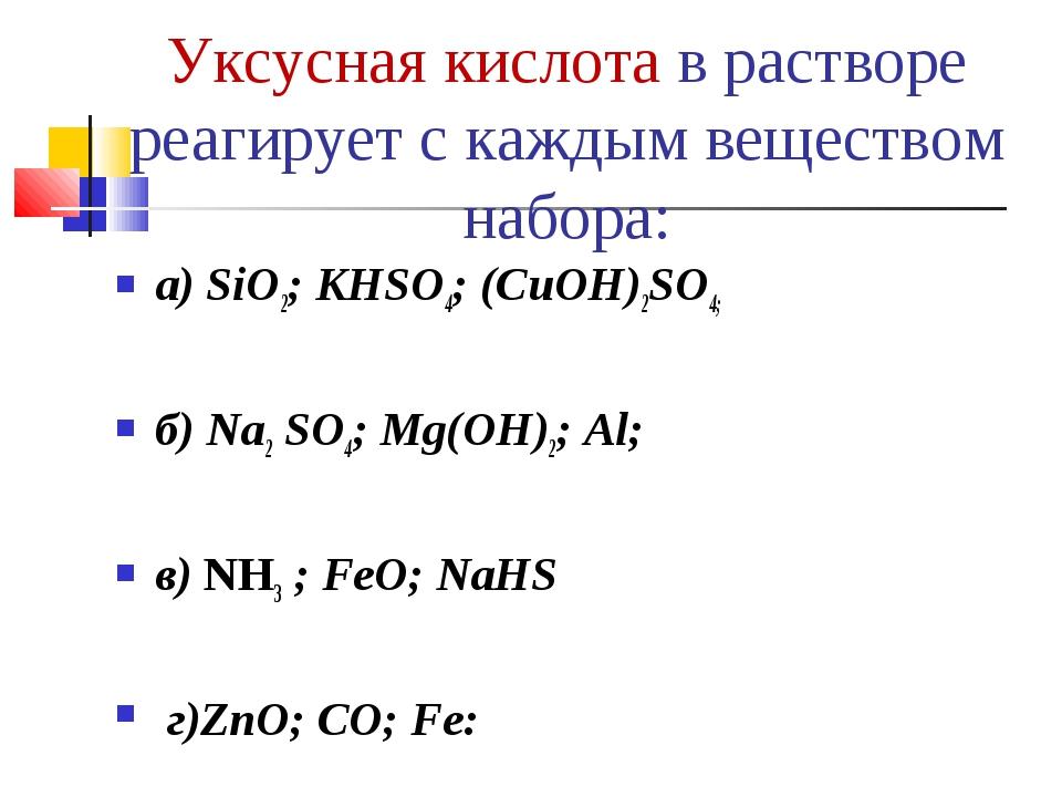 Уксусная кислота в растворе реагирует с каждым веществом набора: а) SiO2; KHS...