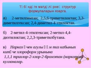Түбәндәге матдәләрнең структур формулаларын язарга. а) 2-метилпентан; 2,5,6-
