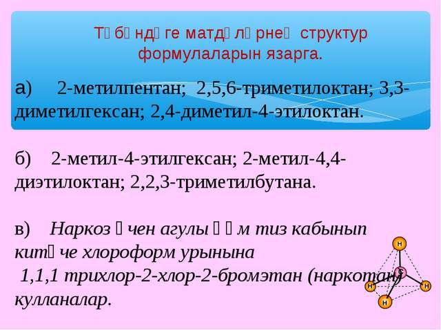 Түбәндәге матдәләрнең структур формулаларын язарга. а) 2-метилпентан; 2,5,6-...
