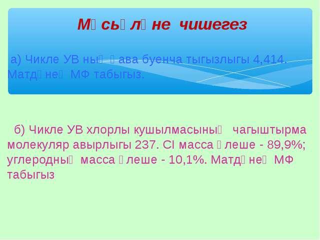 а) Чикле УВ ның һава буенча тыгызлыгы 4,414. Матдәнең МФ табыгыз.  б) Чикле...