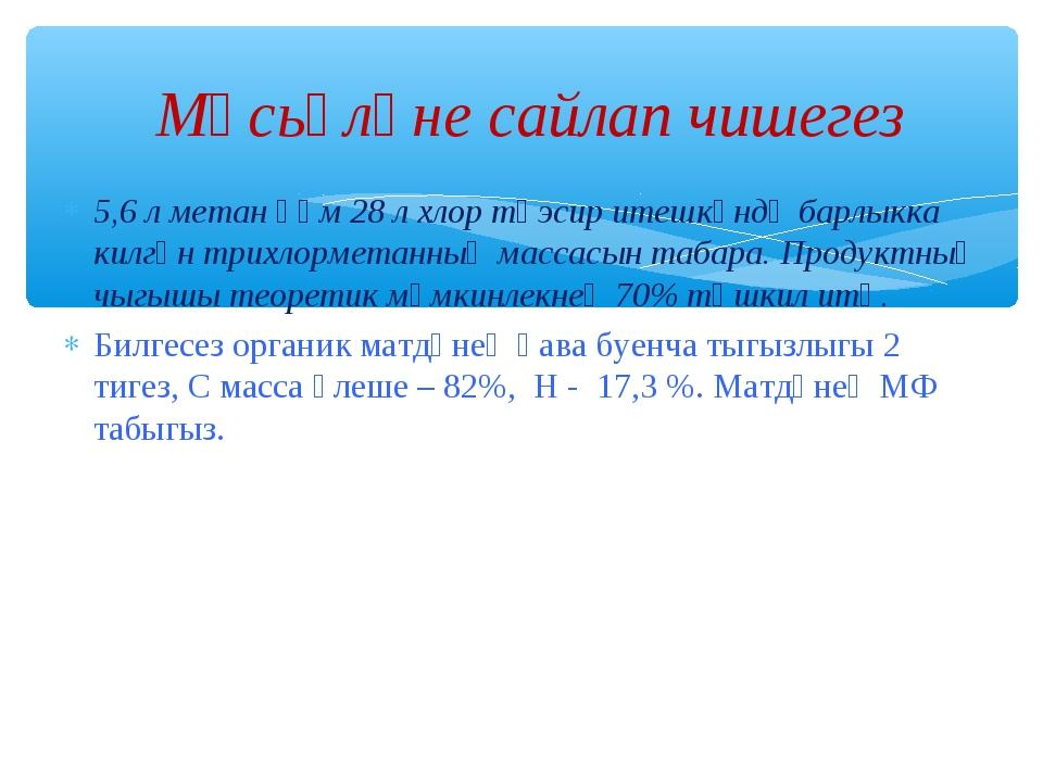 5,6 л метан һәм 28 л хлор тәэсир итешкәндә барлыкка килгән трихлорметанның ма...