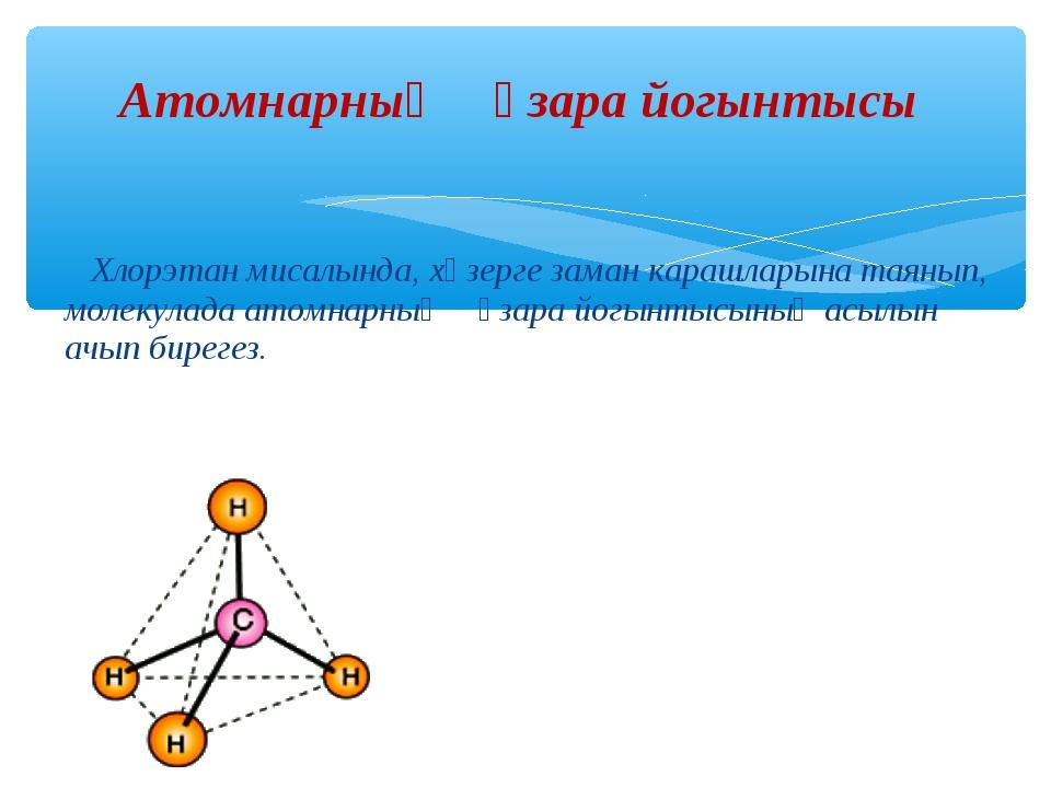 Хлорэтан мисалында, хәзерге заман карашларына таянып, молекулада атомнарның...