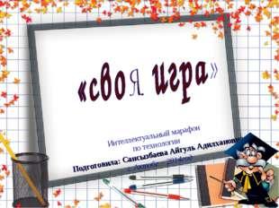 * * Интеллектуальный марафон по технологии Подготовила: Сансызбаева Айгуль Ад