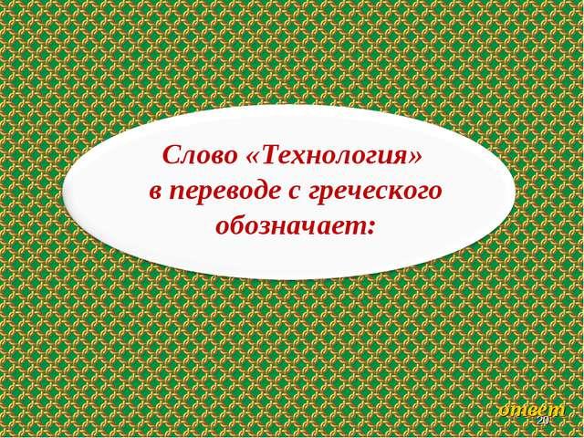 * * Слово «Технология» в переводе с греческого обозначает: ответ
