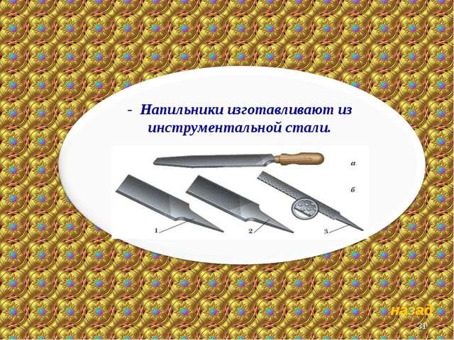 * назад - Напильники изготавливают из инструментальной стали.