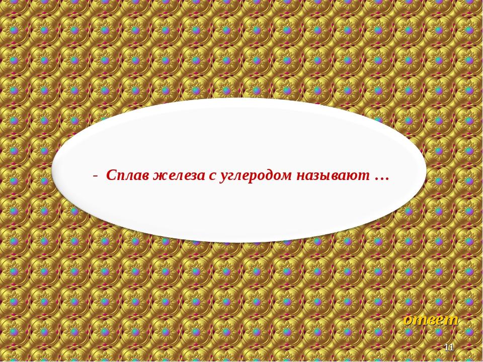 * * ответ - Сплав железа с углеродом называют …