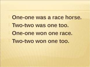 One-one was a race horse. Two-two was one too. One-one won one race. Two-two