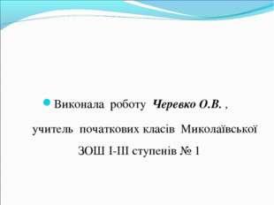 Виконала роботу Черевко О.В. , учитель початкових класів Миколаївської ЗОШ I