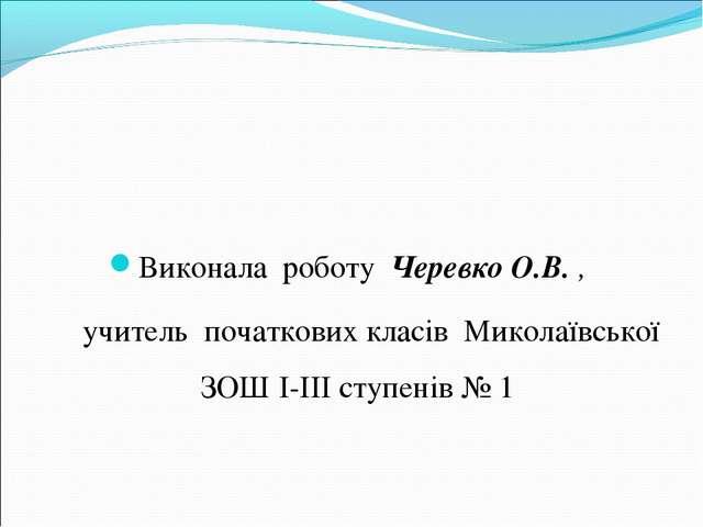Виконала роботу Черевко О.В. , учитель початкових класів Миколаївської ЗОШ I...