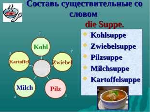 Составь существительные со словом die Suppe. Kohlsuppe Zwiebelsuppe Pilzsu
