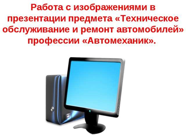 Работа с изображениями в презентации предмета «Техническое обслуживание и рем...