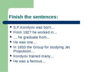 Finish the sentences: S.P.Korolyov was born… From 1927 he worked in… … he gra