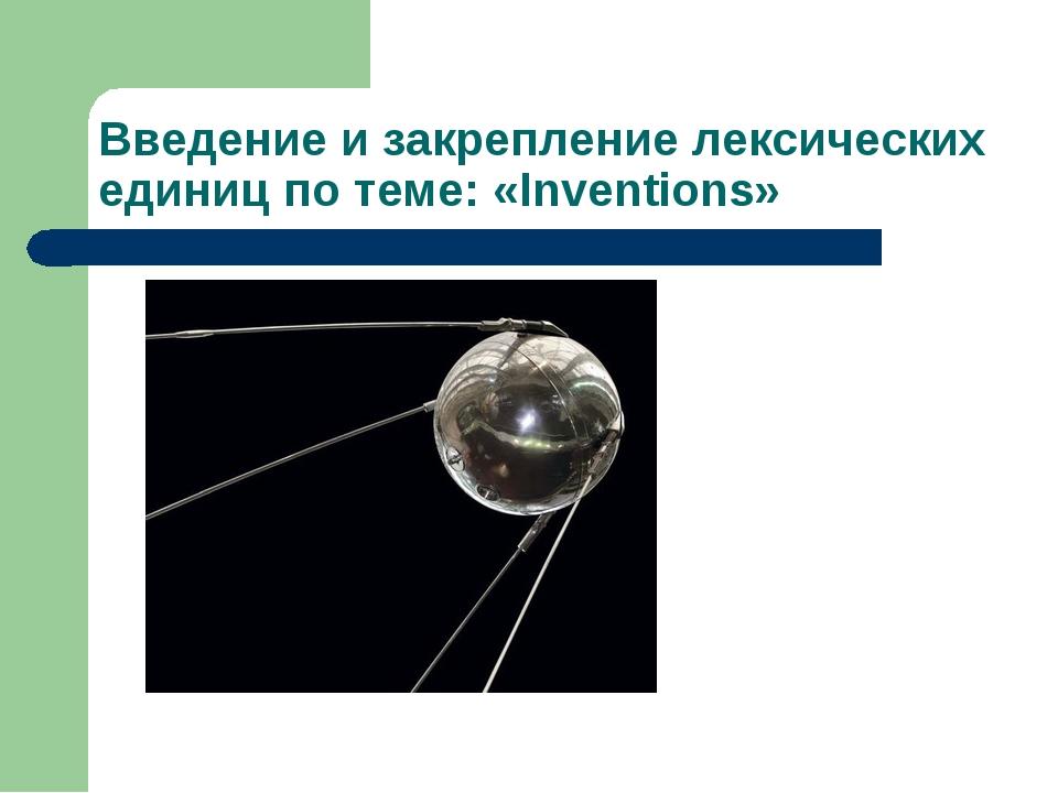 Введение и закрепление лексических единиц по теме: «Inventions»