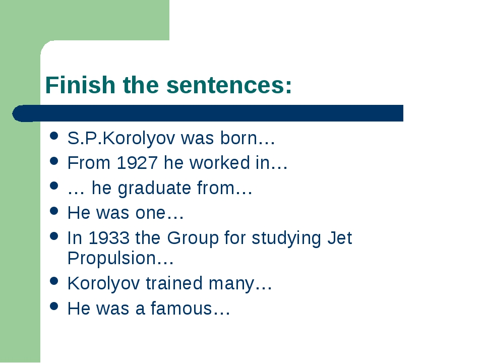 Finish the sentences: S.P.Korolyov was born… From 1927 he worked in… … he gra...