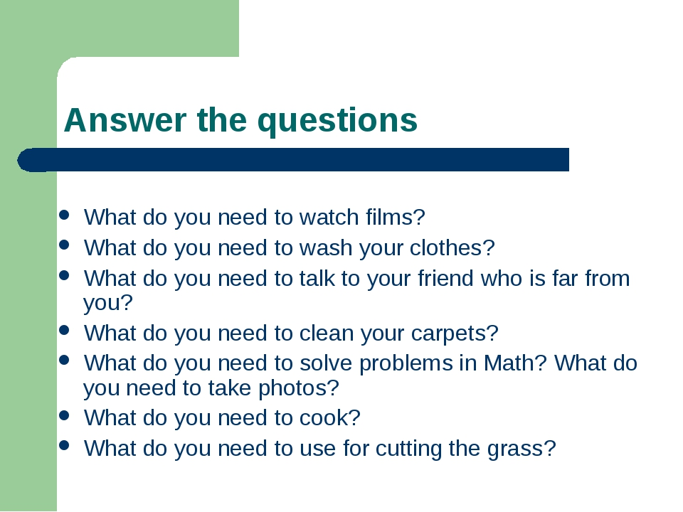 Answer the questions What do you need to watch films? What do you need to was...