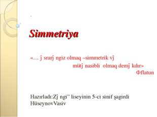 Simmetriya . «… əsrarəngiz olmaq –simmetrik və mütənasibli olmaq deməkdır» Ə