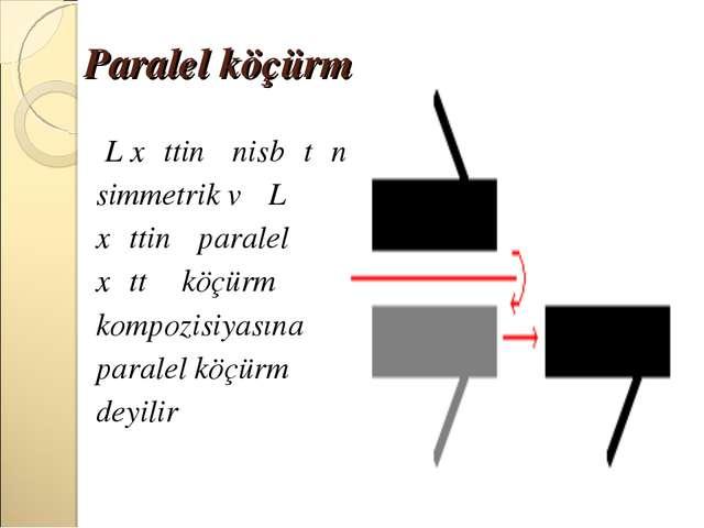 Paralel köçürmə L xəttinə nisbətən simmetrik və L xəttinə paralel xəttə köçür...