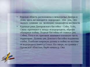 Курская область расположена в междуречье Днепра и Дона, здесь же находится во
