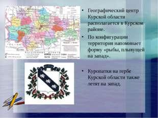 Географический центр Курской области располагается в Курском районе. По конфи
