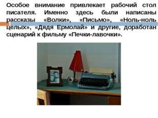 Особое внимание привлекает рабочий стол писателя. Именно здесь были написаны