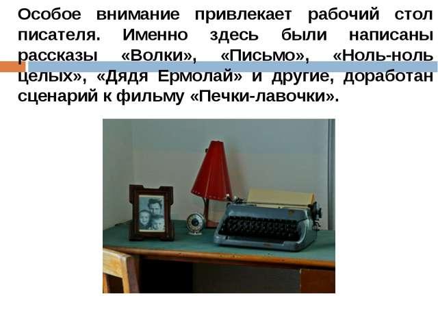 Особое внимание привлекает рабочий стол писателя. Именно здесь были написаны...