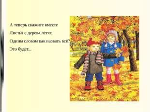А теперь скажите вместе Листья с дерева летят, Одним словом как назвать всё?