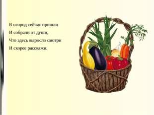 В огород сейчас пришли И собрали от души, Что здесь выросло смотри И скорее р