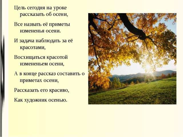 Цель сегодня на уроке рассказать об осени, Все назвать её приметы измененья о...