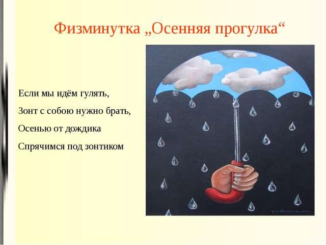 """Физминутка """"Осенняя прогулка"""" Если мы идём гулять, Зонт с собою нужно брать,..."""