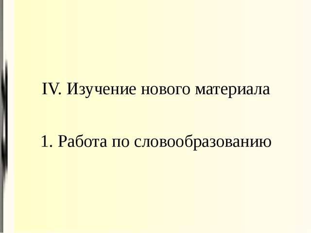 IV. Изучение нового материала 1. Работа по словообразованию