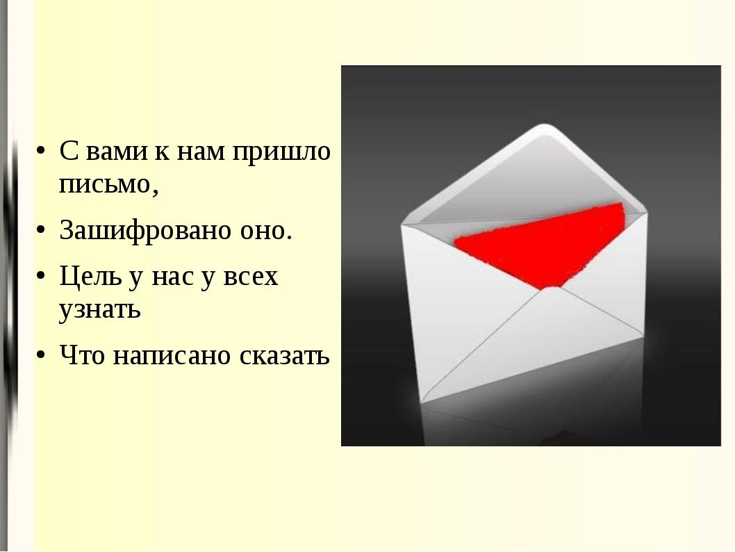 С вами к нам пришло письмо, Зашифровано оно. Цель у нас у всех узнать Что нап...