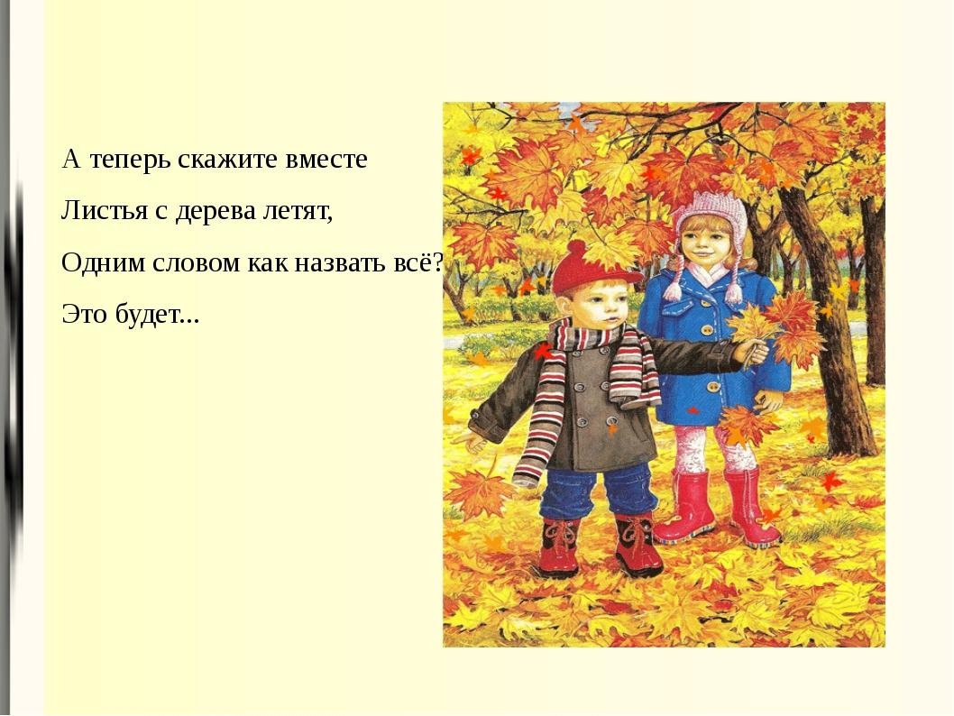 А теперь скажите вместе Листья с дерева летят, Одним словом как назвать всё?...
