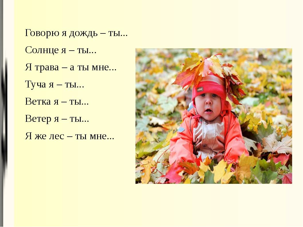 Говорю я дождь – ты... Солнце я – ты... Я трава – а ты мне... Туча я – ты......