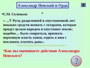 Александр Невский и Орда С.М. Соловьев: « …У Руси, разделенной и опустошенной