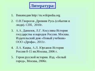 Литература: Википедия http://ru.wikipedia.org О.В.Творогов ,Древняя Русь (соб